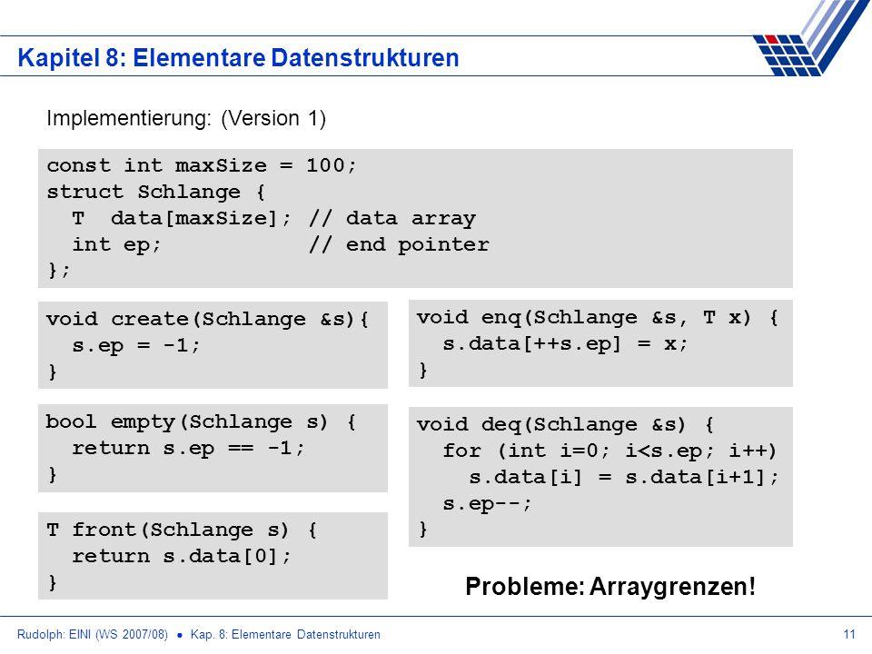 Rudolph: EINI (WS 2007/08) Kap. 8: Elementare Datenstrukturen11 Kapitel 8: Elementare Datenstrukturen Implementierung: (Version 1) const int maxSize =