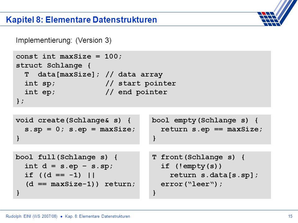 Rudolph: EINI (WS 2007/08) Kap. 8: Elementare Datenstrukturen15 Kapitel 8: Elementare Datenstrukturen Implementierung: (Version 3) const int maxSize =