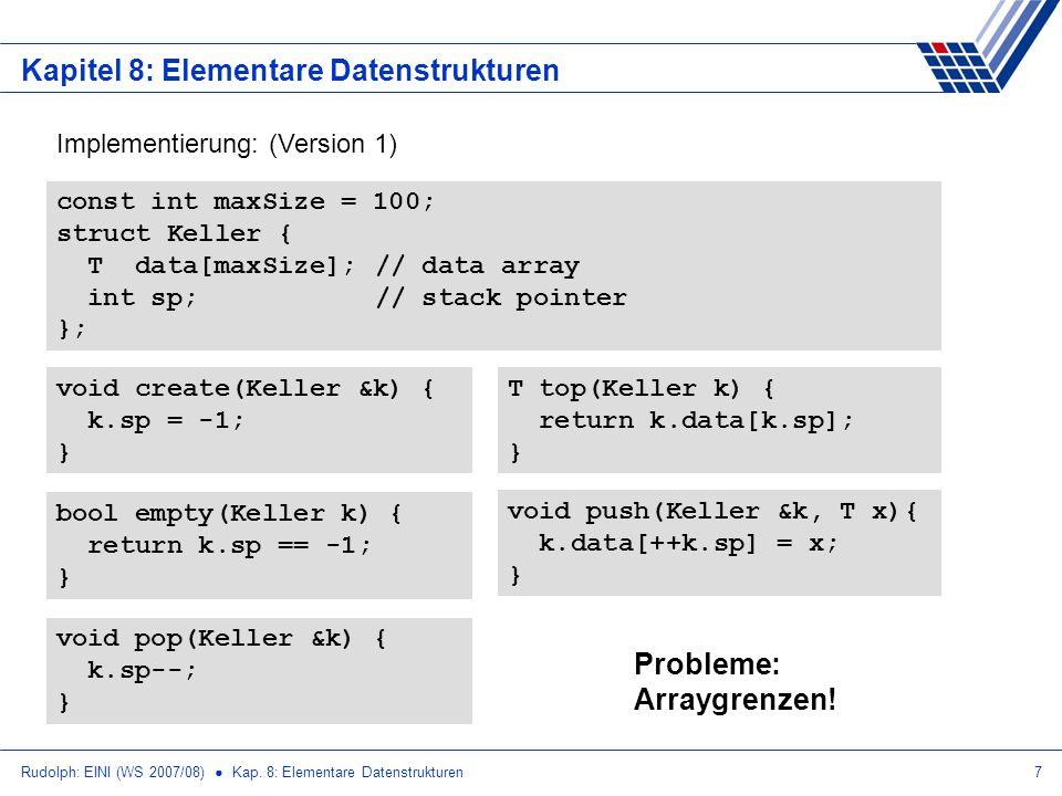Rudolph: EINI (WS 2007/08) Kap. 8: Elementare Datenstrukturen7 Kapitel 8: Elementare Datenstrukturen Implementierung: (Version 1) const int maxSize =