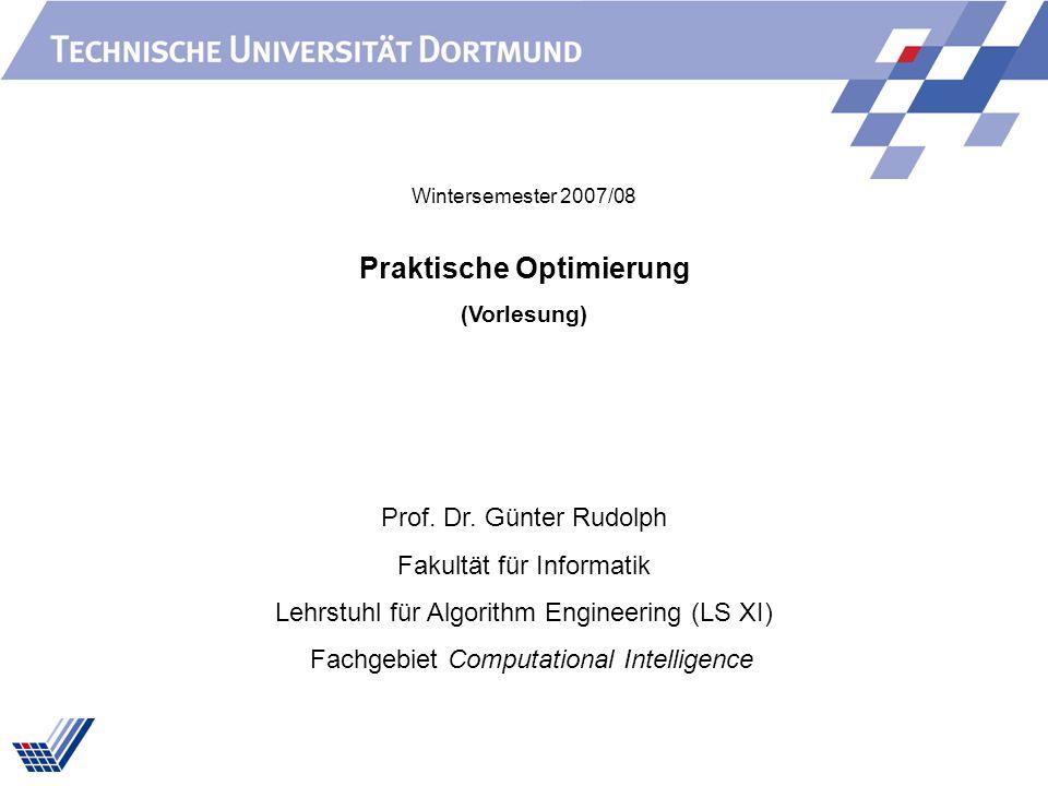 Praktische Optimierung (Vorlesung) Prof. Dr. Günter Rudolph Fakultät für Informatik Lehrstuhl für Algorithm Engineering (LS XI) Fachgebiet Computation