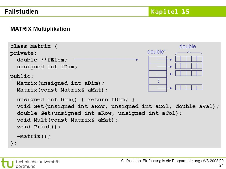 Kapitel 15 G. Rudolph: Einführung in die Programmierung WS 2008/09 24 MATRIX Multiplikation class Matrix { private: double **fElem; unsigned int fDim;