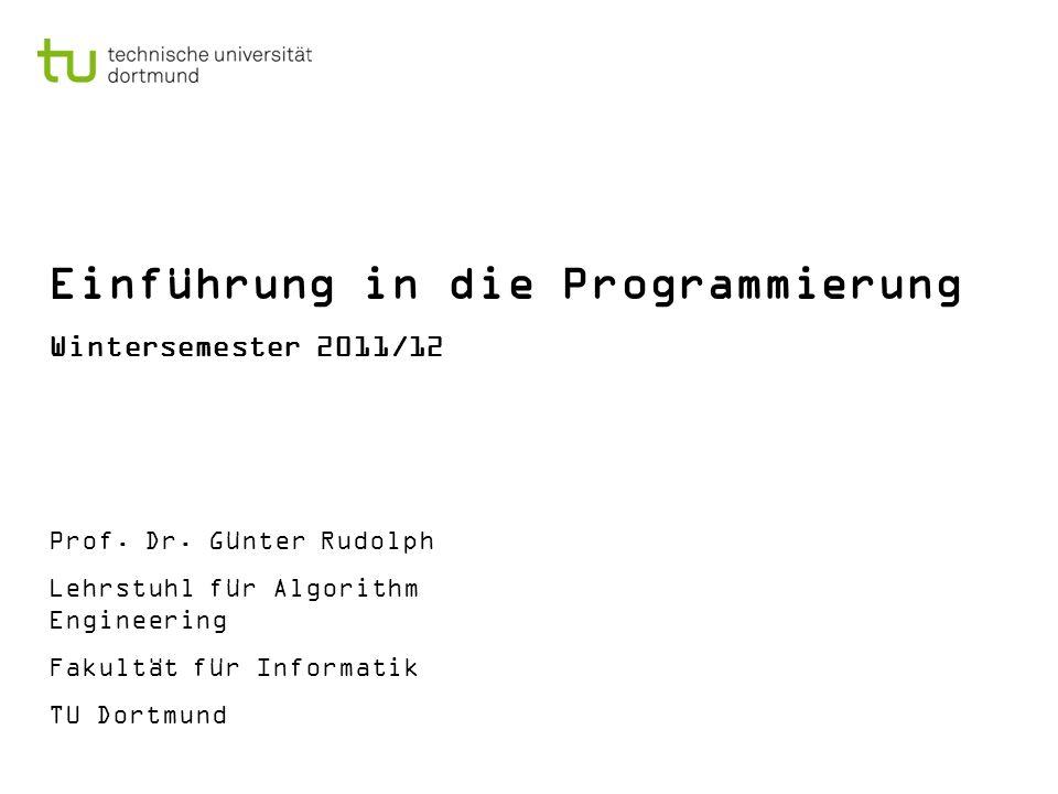 Einführung in die Programmierung Wintersemester 2011/12 Prof. Dr. Günter Rudolph Lehrstuhl für Algorithm Engineering Fakultät für Informatik TU Dortmu