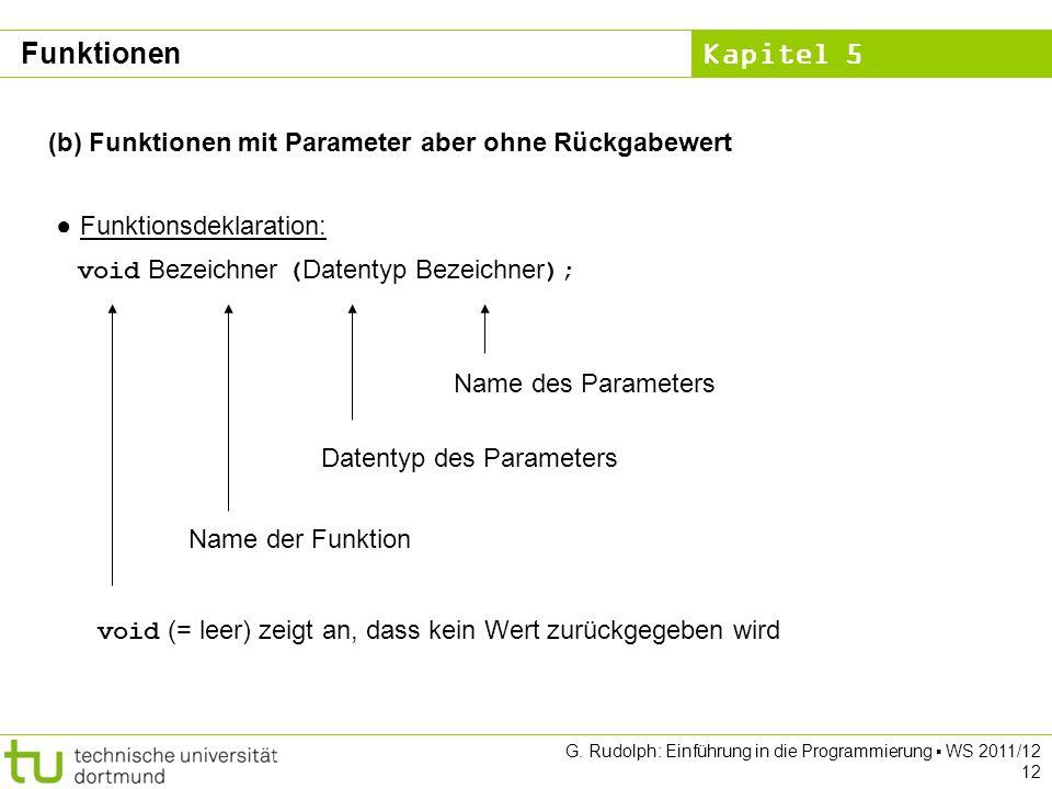 Kapitel 5 G. Rudolph: Einführung in die Programmierung WS 2011/12 12 (b) Funktionen mit Parameter aber ohne Rückgabewert Funktionsdeklaration: void Be