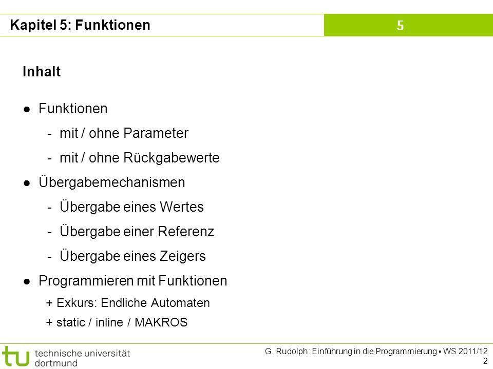 Kapitel 5 G. Rudolph: Einführung in die Programmierung WS 2011/12 2 Kapitel 5: Funktionen Inhalt Funktionen - mit / ohne Parameter - mit / ohne Rückga