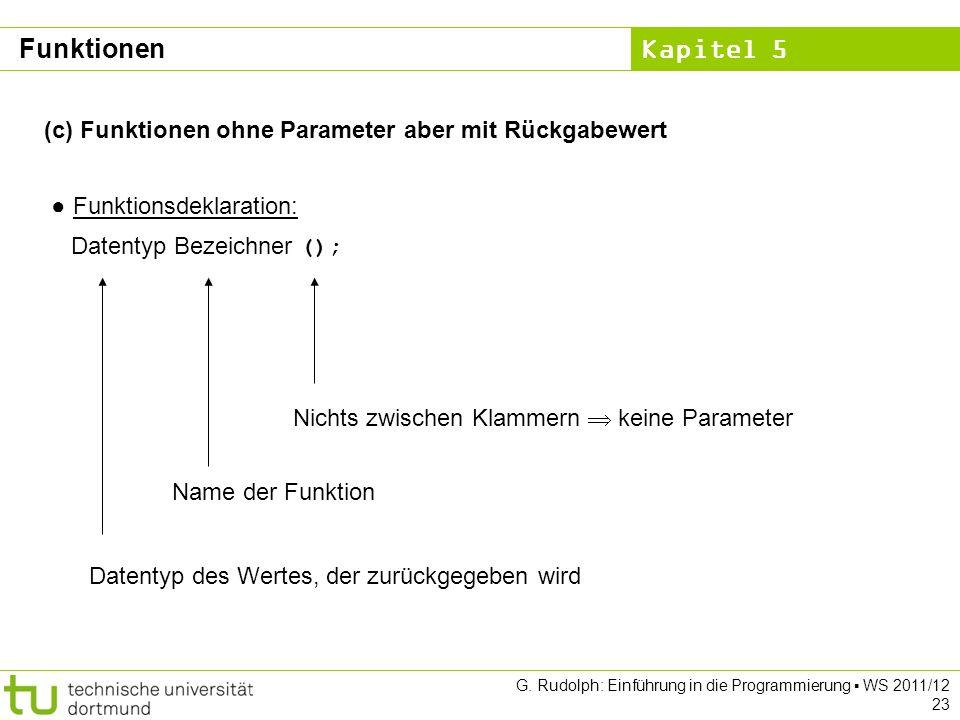 Kapitel 5 G. Rudolph: Einführung in die Programmierung WS 2011/12 23 (c) Funktionen ohne Parameter aber mit Rückgabewert Funktionsdeklaration: Datenty