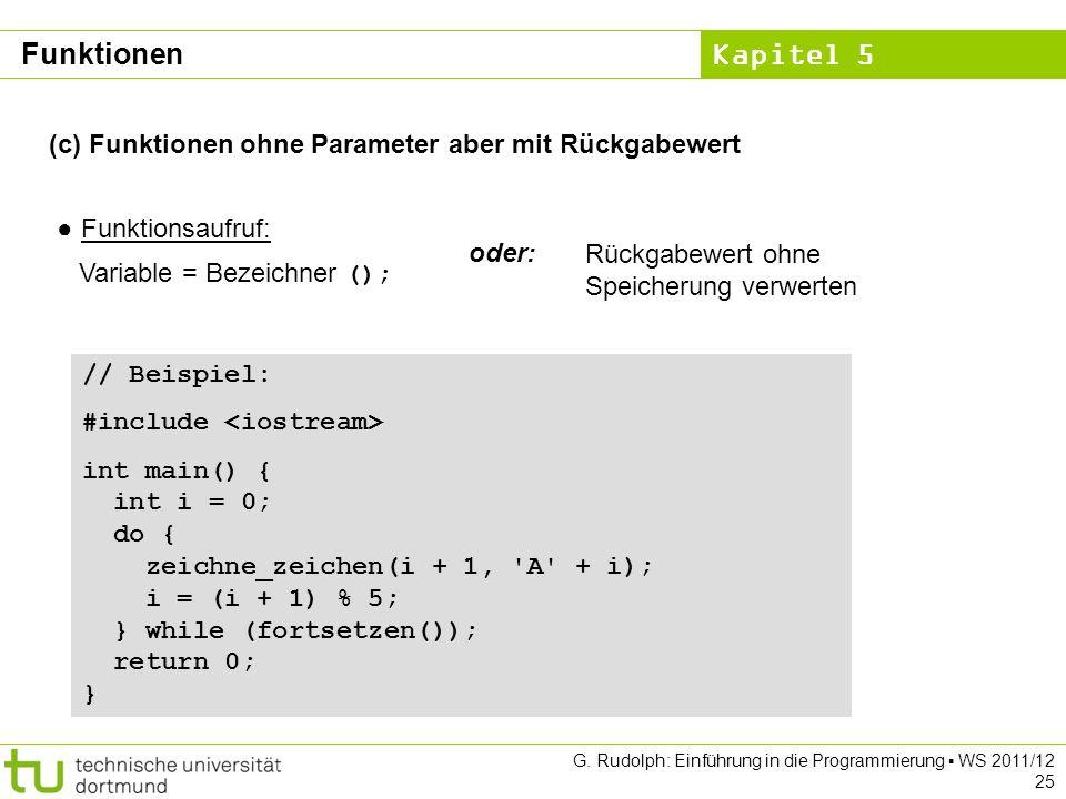 Kapitel 5 G. Rudolph: Einführung in die Programmierung WS 2011/12 25 (c) Funktionen ohne Parameter aber mit Rückgabewert Funktionsaufruf: Variable = B