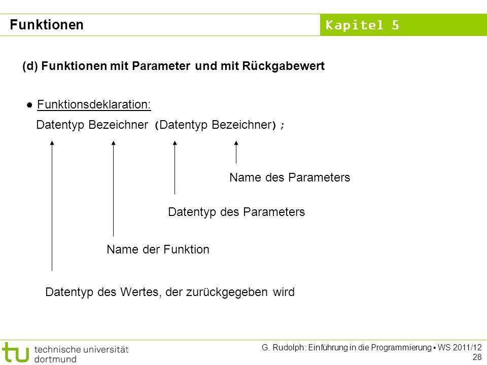 Kapitel 5 G. Rudolph: Einführung in die Programmierung WS 2011/12 28 (d) Funktionen mit Parameter und mit Rückgabewert Funktionsdeklaration: Datentyp