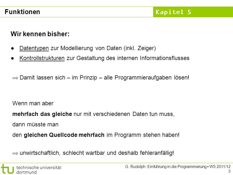 Kapitel 5 G. Rudolph: Einführung in die Programmierung WS 2011/12 3 Funktionen Wir kennen bisher: Datentypen zur Modellierung von Daten (inkl. Zeiger)
