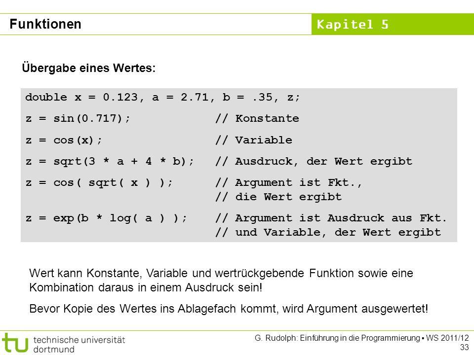 Kapitel 5 G. Rudolph: Einführung in die Programmierung WS 2011/12 33 Übergabe eines Wertes: double x = 0.123, a = 2.71, b =.35, z; z = sin(0.717);// K