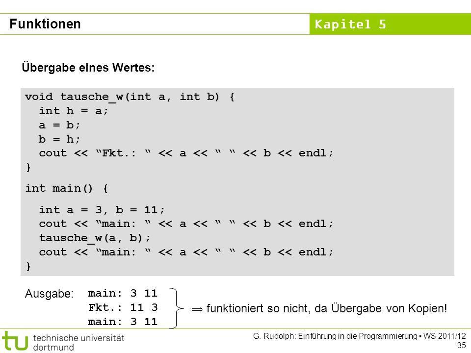 Kapitel 5 G. Rudolph: Einführung in die Programmierung WS 2011/12 35 Übergabe eines Wertes: void tausche_w(int a, int b) { int h = a; a = b; b = h; co