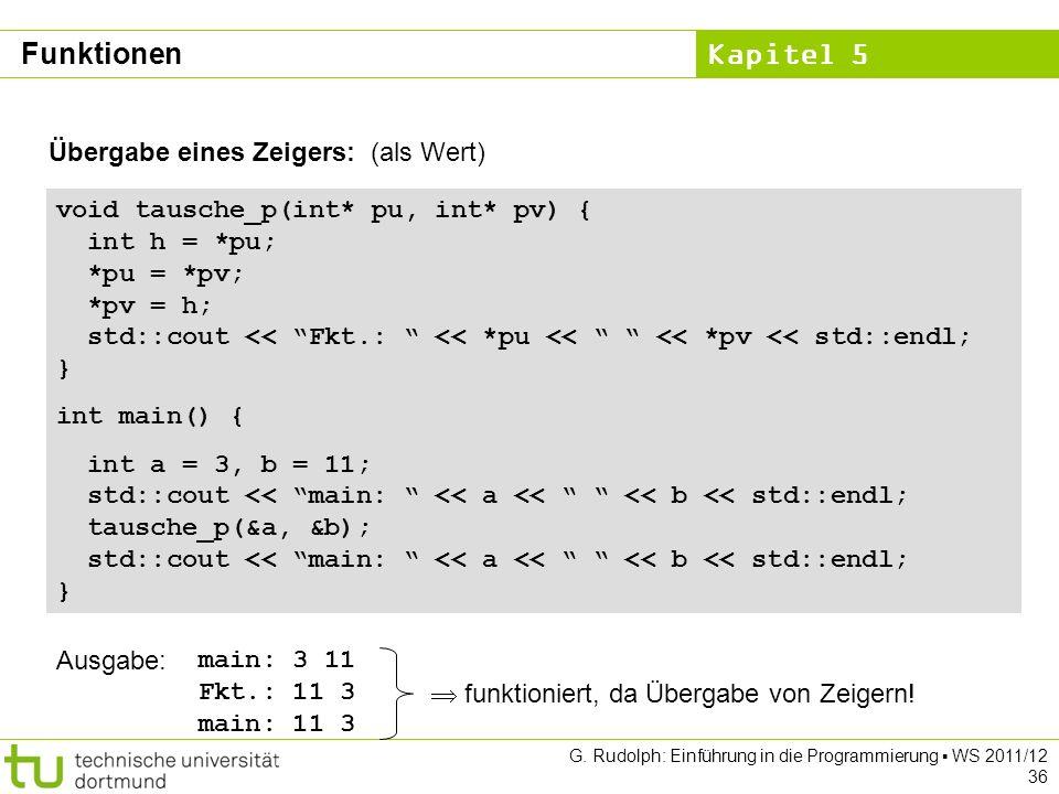 Kapitel 5 G. Rudolph: Einführung in die Programmierung WS 2011/12 36 Übergabe eines Zeigers: (als Wert) void tausche_p(int* pu, int* pv) { int h = *pu