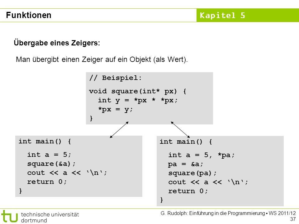 Kapitel 5 G. Rudolph: Einführung in die Programmierung WS 2011/12 37 Übergabe eines Zeigers: Man übergibt einen Zeiger auf ein Objekt (als Wert). // B