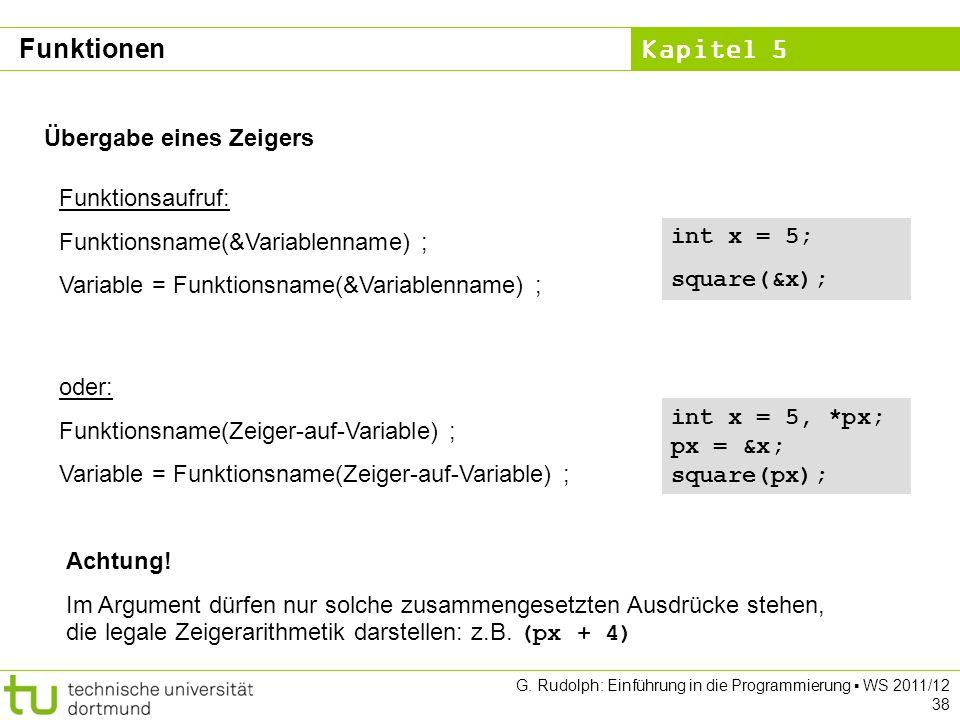 Kapitel 5 G. Rudolph: Einführung in die Programmierung WS 2011/12 38 Übergabe eines Zeigers Funktionsaufruf: Funktionsname(&Variablenname) ; Variable