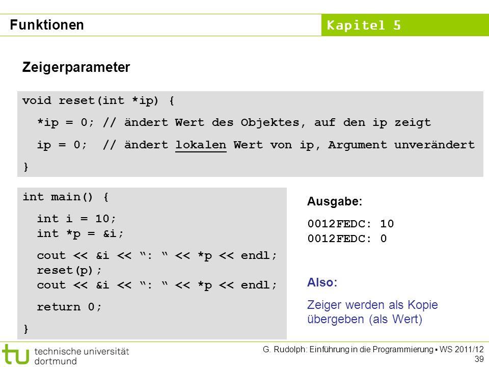 Kapitel 5 G. Rudolph: Einführung in die Programmierung WS 2011/12 39 Zeigerparameter void reset(int *ip) { *ip = 0; // ändert Wert des Objektes, auf d