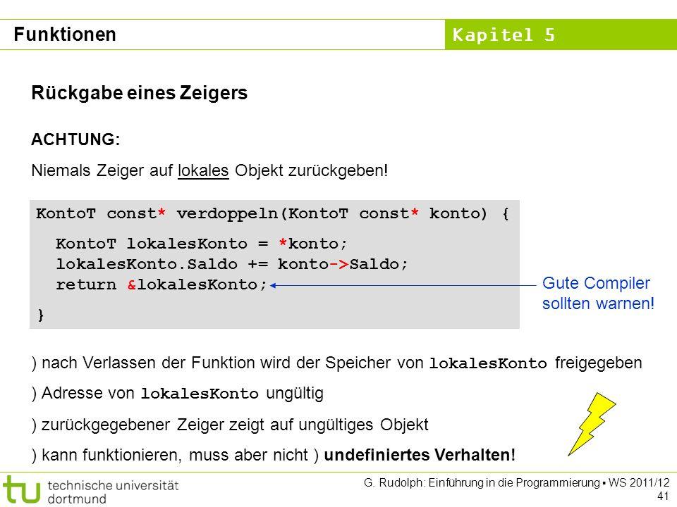 Kapitel 5 G. Rudolph: Einführung in die Programmierung WS 2011/12 41 Rückgabe eines Zeigers ACHTUNG: Niemals Zeiger auf lokales Objekt zurückgeben! Ko
