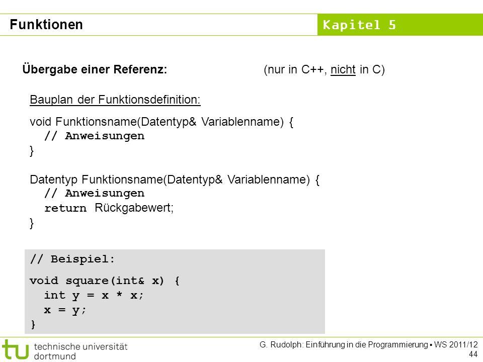 Kapitel 5 G. Rudolph: Einführung in die Programmierung WS 2011/12 44 Übergabe einer Referenz:(nur in C++, nicht in C) Bauplan der Funktionsdefinition: