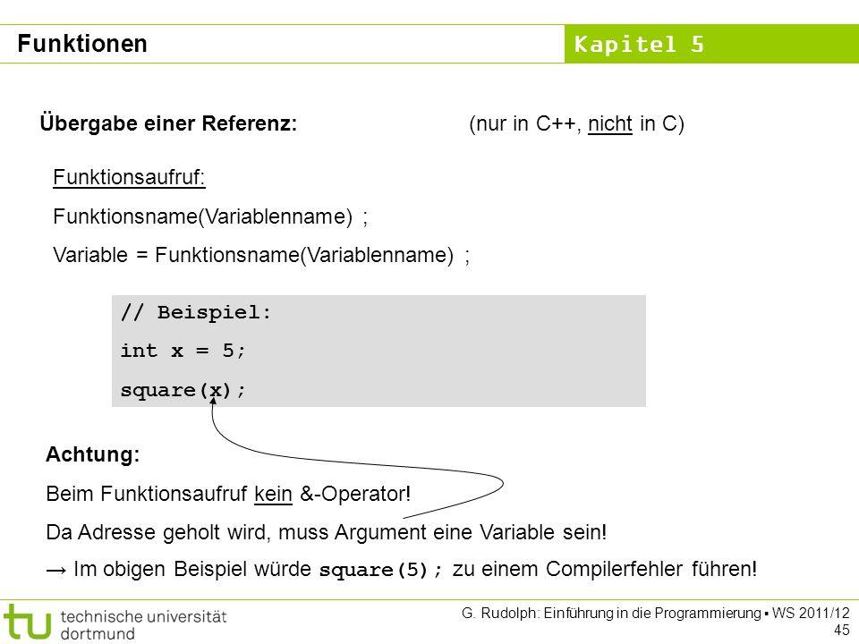 Kapitel 5 G. Rudolph: Einführung in die Programmierung WS 2011/12 45 Übergabe einer Referenz:(nur in C++, nicht in C) Funktionsaufruf: Funktionsname(V