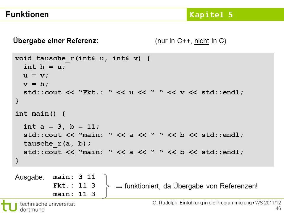 Kapitel 5 G. Rudolph: Einführung in die Programmierung WS 2011/12 46 Übergabe einer Referenz:(nur in C++, nicht in C) void tausche_r(int& u, int& v) {