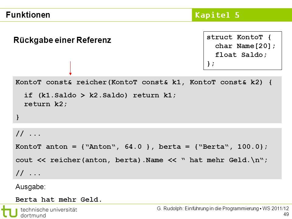 Kapitel 5 G. Rudolph: Einführung in die Programmierung WS 2011/12 49 Rückgabe einer Referenz struct KontoT { char Name[20]; float Saldo; }; KontoT con
