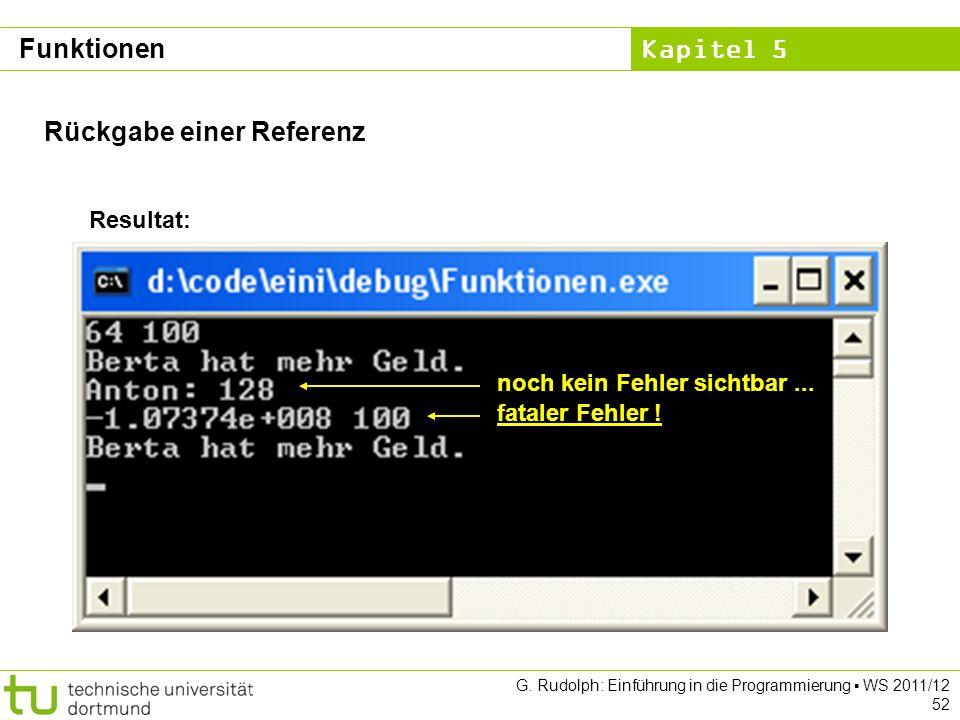 Kapitel 5 G. Rudolph: Einführung in die Programmierung WS 2011/12 52 Resultat: noch kein Fehler sichtbar... fataler Fehler ! Rückgabe einer Referenz F