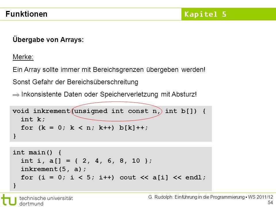 Kapitel 5 G. Rudolph: Einführung in die Programmierung WS 2011/12 54 Übergabe von Arrays: Merke: Ein Array sollte immer mit Bereichsgrenzen übergeben