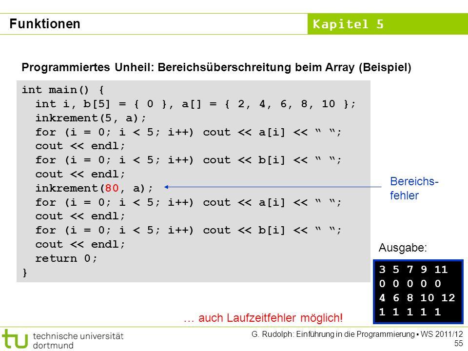 Kapitel 5 G. Rudolph: Einführung in die Programmierung WS 2011/12 55 Programmiertes Unheil: Bereichsüberschreitung beim Array (Beispiel) int main() {
