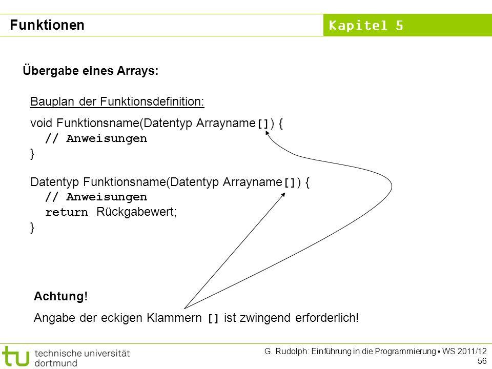 Kapitel 5 G. Rudolph: Einführung in die Programmierung WS 2011/12 56 Übergabe eines Arrays: Bauplan der Funktionsdefinition: void Funktionsname(Datent