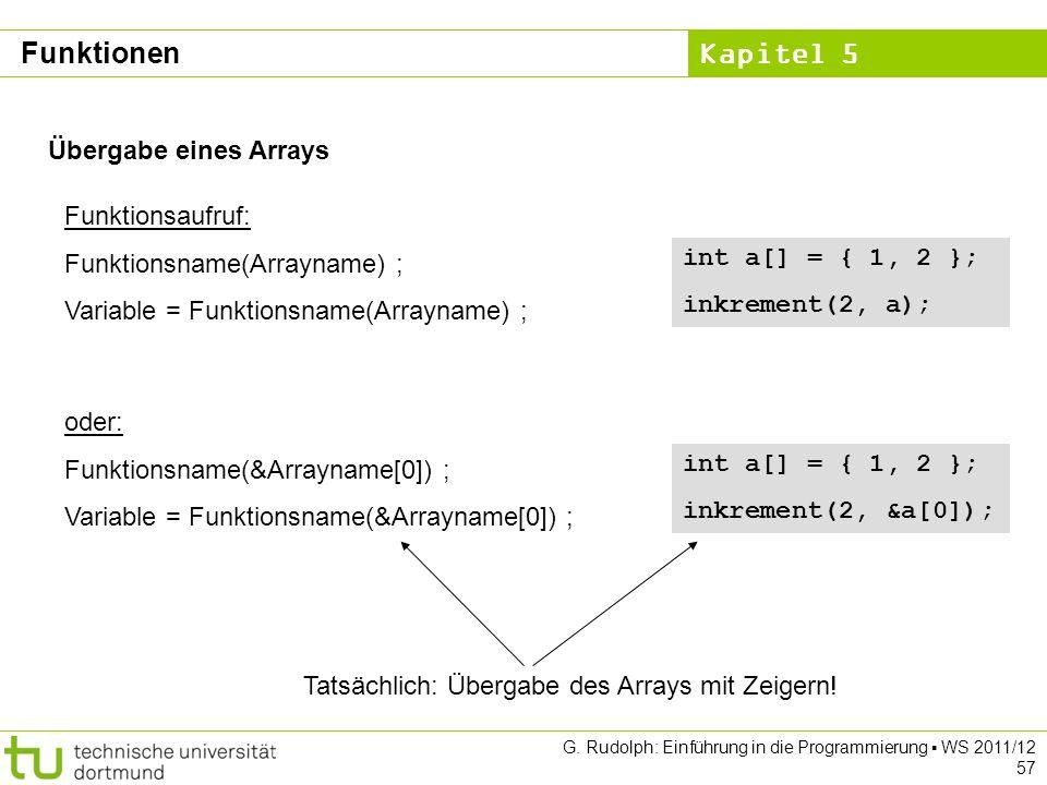 Kapitel 5 G. Rudolph: Einführung in die Programmierung WS 2011/12 57 Übergabe eines Arrays Funktionsaufruf: Funktionsname(Arrayname) ; Variable = Funk