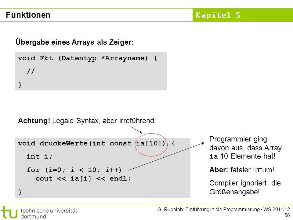 Kapitel 5 G. Rudolph: Einführung in die Programmierung WS 2011/12 58 Übergabe eines Arrays als Zeiger: void Fkt (Datentyp *Arrayname) { // … } void dr