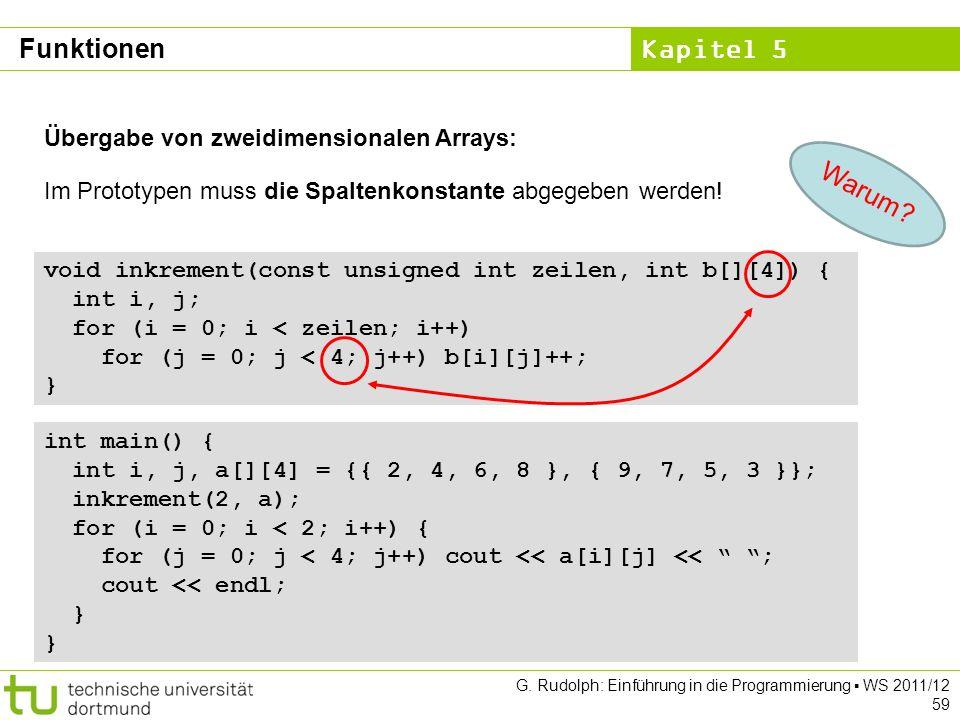 Kapitel 5 G. Rudolph: Einführung in die Programmierung WS 2011/12 59 Übergabe von zweidimensionalen Arrays: void inkrement(const unsigned int zeilen,