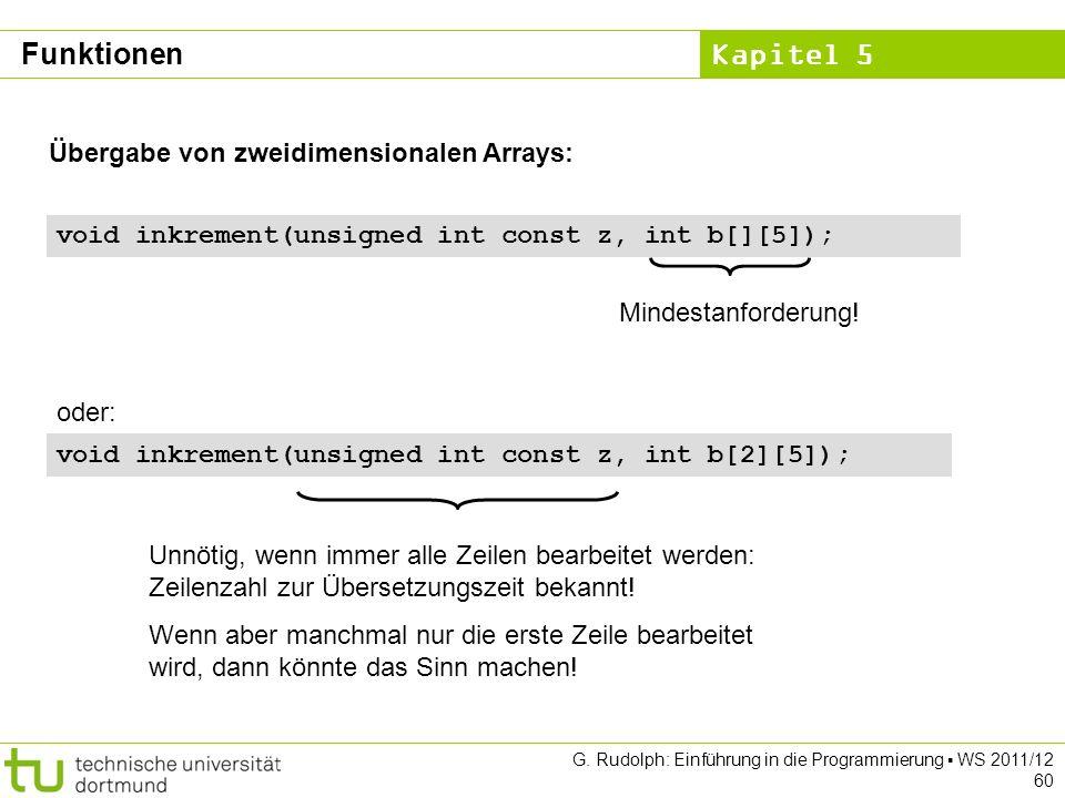 Kapitel 5 G. Rudolph: Einführung in die Programmierung WS 2011/12 60 Übergabe von zweidimensionalen Arrays: void inkrement(unsigned int const z, int b