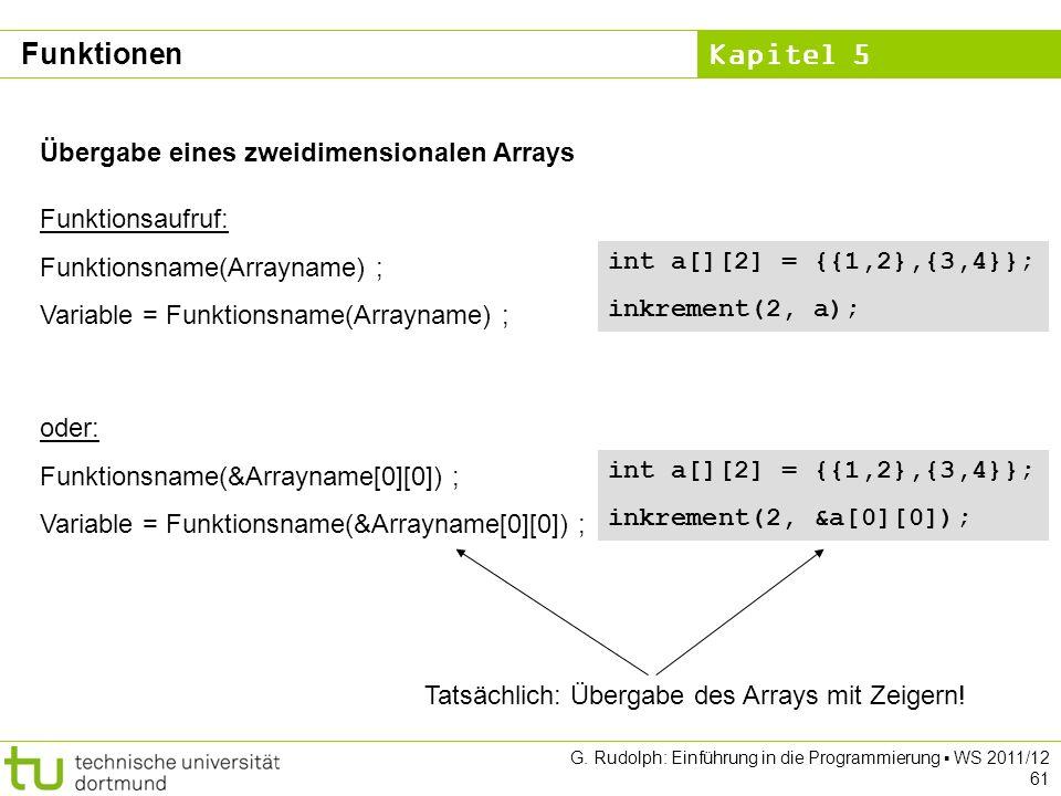 Kapitel 5 G. Rudolph: Einführung in die Programmierung WS 2011/12 61 Übergabe eines zweidimensionalen Arrays Funktionsaufruf: Funktionsname(Arrayname)
