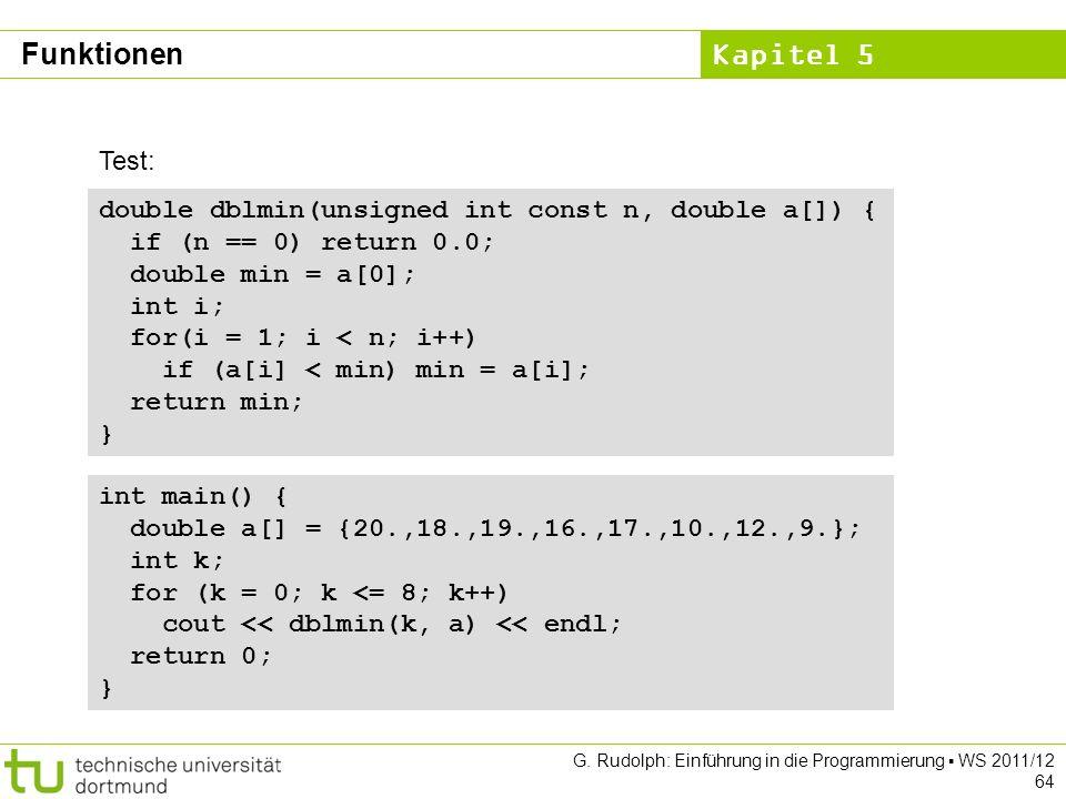 Kapitel 5 G. Rudolph: Einführung in die Programmierung WS 2011/12 64 double dblmin(unsigned int const n, double a[]) { if (n == 0) return 0.0; double