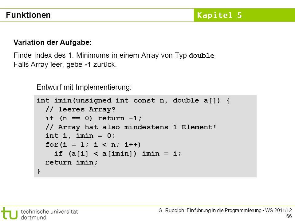 Kapitel 5 G. Rudolph: Einführung in die Programmierung WS 2011/12 66 Funktionen Variation der Aufgabe: Finde Index des 1. Minimums in einem Array von
