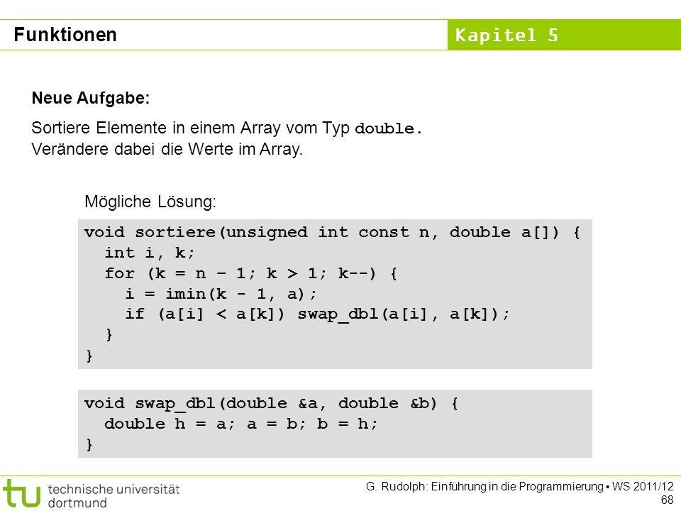 Kapitel 5 G. Rudolph: Einführung in die Programmierung WS 2011/12 68 Neue Aufgabe: Sortiere Elemente in einem Array vom Typ double. Verändere dabei di