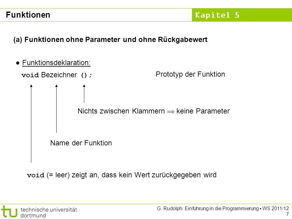 Kapitel 5 G. Rudolph: Einführung in die Programmierung WS 2011/12 7 (a) Funktionen ohne Parameter und ohne Rückgabewert Funktionsdeklaration: void Bez