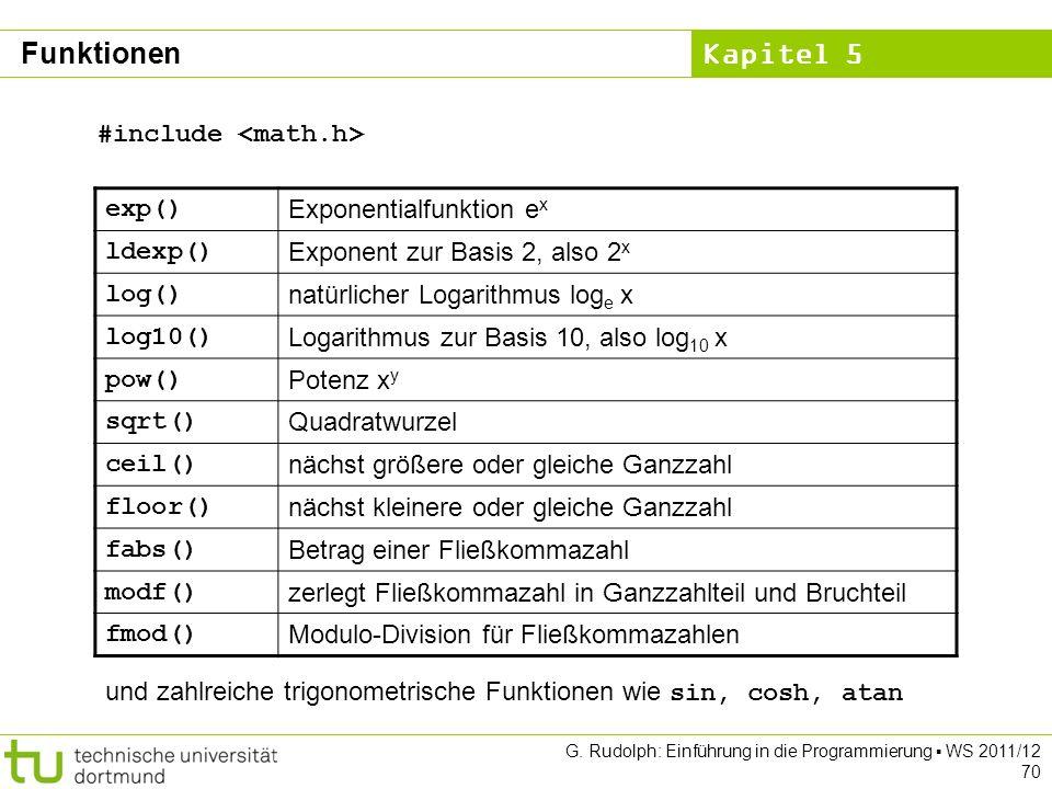 Kapitel 5 G. Rudolph: Einführung in die Programmierung WS 2011/12 70 exp() Exponentialfunktion e x ldexp() Exponent zur Basis 2, also 2 x log() natürl