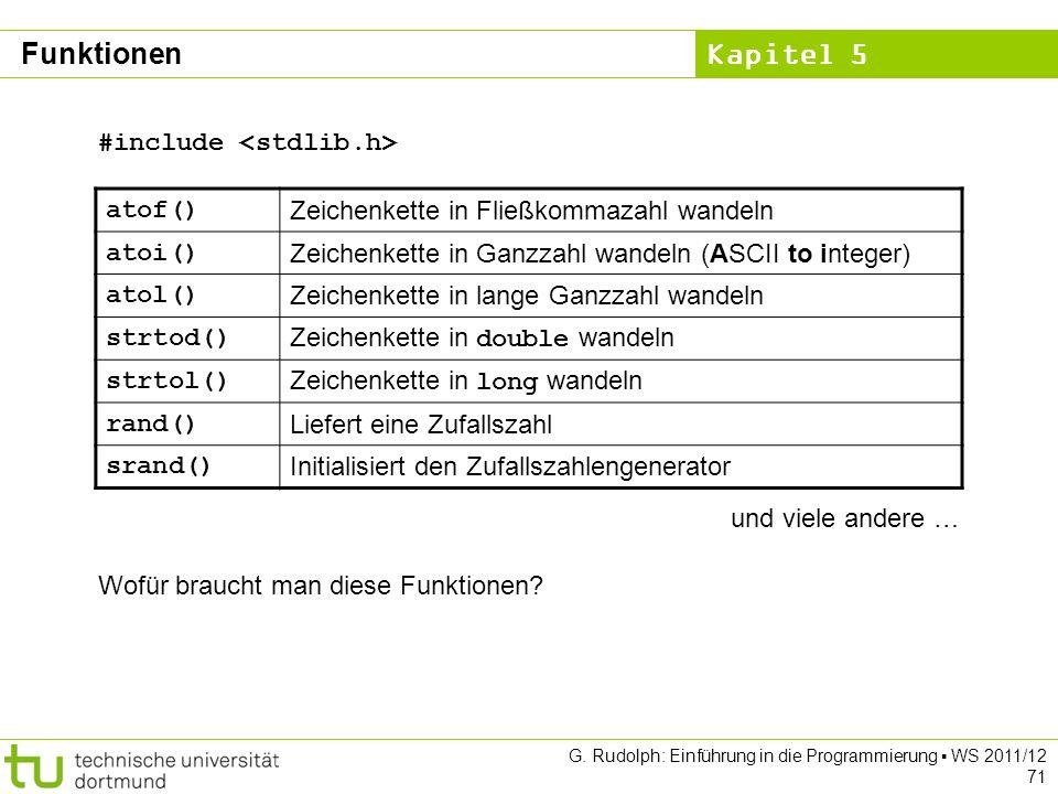 Kapitel 5 G. Rudolph: Einführung in die Programmierung WS 2011/12 71 atof() Zeichenkette in Fließkommazahl wandeln atoi() Zeichenkette in Ganzzahl wan