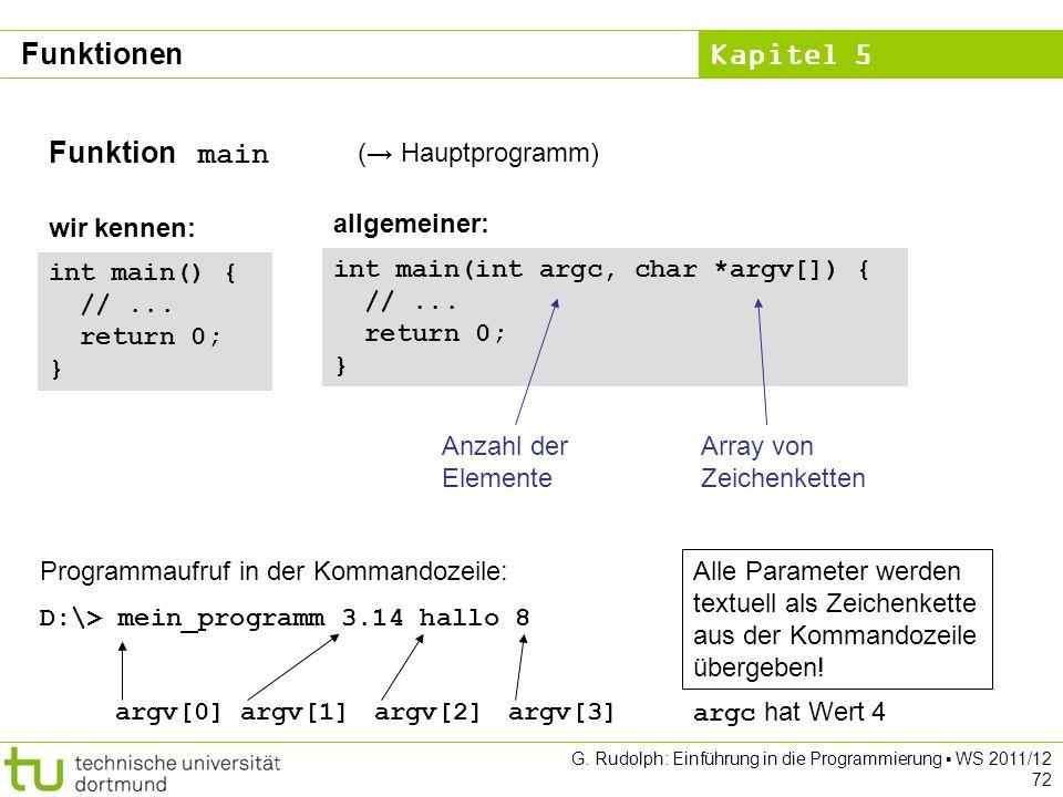 Kapitel 5 G. Rudolph: Einführung in die Programmierung WS 2011/12 72 Funktion main ( Hauptprogramm) int main() { //... return 0; } wir kennen: int mai
