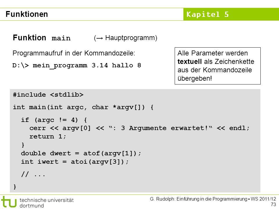 Kapitel 5 G. Rudolph: Einführung in die Programmierung WS 2011/12 73 Funktion main ( Hauptprogramm) Programmaufruf in der Kommandozeile: D:\> mein_pro