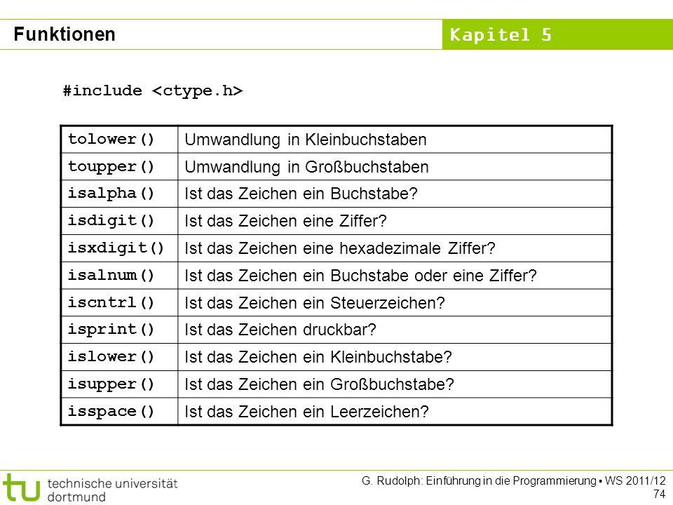 Kapitel 5 G. Rudolph: Einführung in die Programmierung WS 2011/12 74 tolower() Umwandlung in Kleinbuchstaben toupper() Umwandlung in Großbuchstaben is