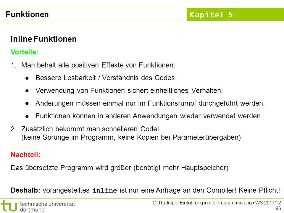 Kapitel 5 G. Rudolph: Einführung in die Programmierung WS 2011/12 86 Inline Funktionen Vorteile: 1.Man behält alle positiven Effekte von Funktionen: B
