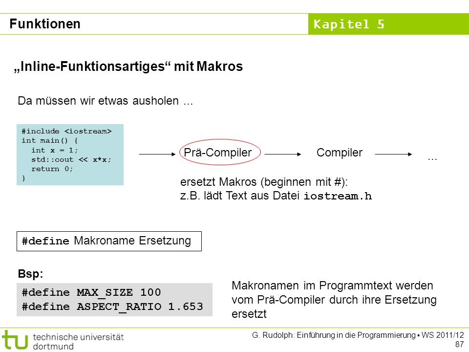 Kapitel 5 G. Rudolph: Einführung in die Programmierung WS 2011/12 87 Inline-Funktionsartiges mit Makros Da müssen wir etwas ausholen... ersetzt Makros