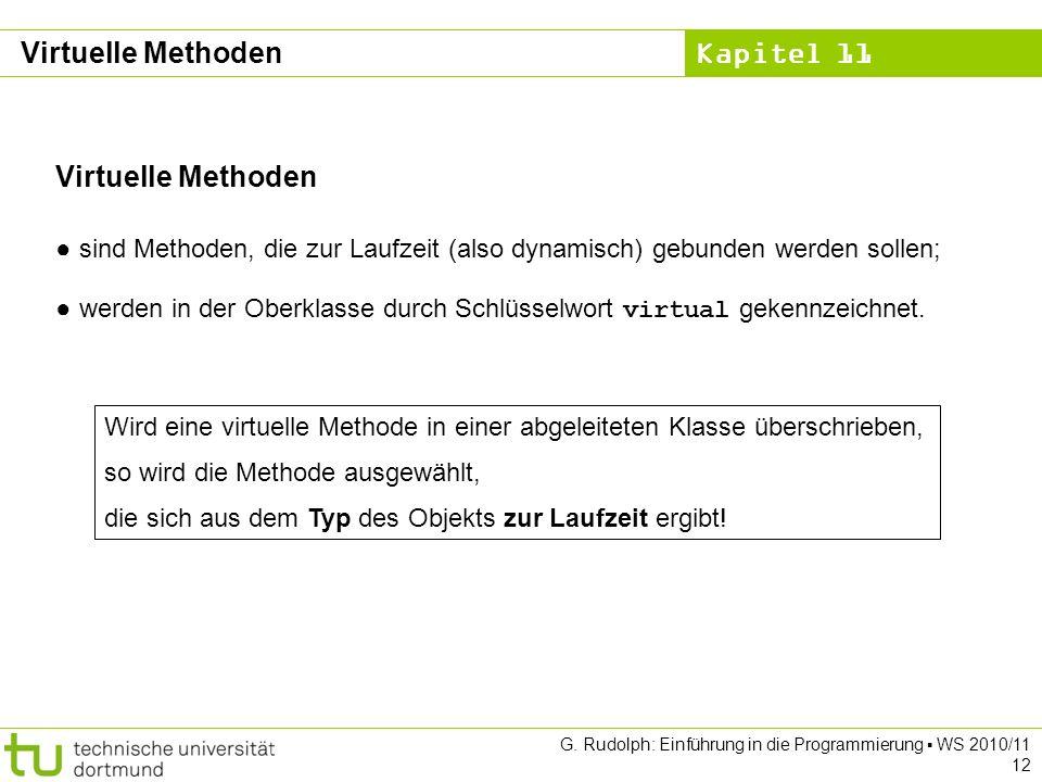 Kapitel 11 G. Rudolph: Einführung in die Programmierung WS 2010/11 12 Virtuelle Methoden sind Methoden, die zur Laufzeit (also dynamisch) gebunden wer