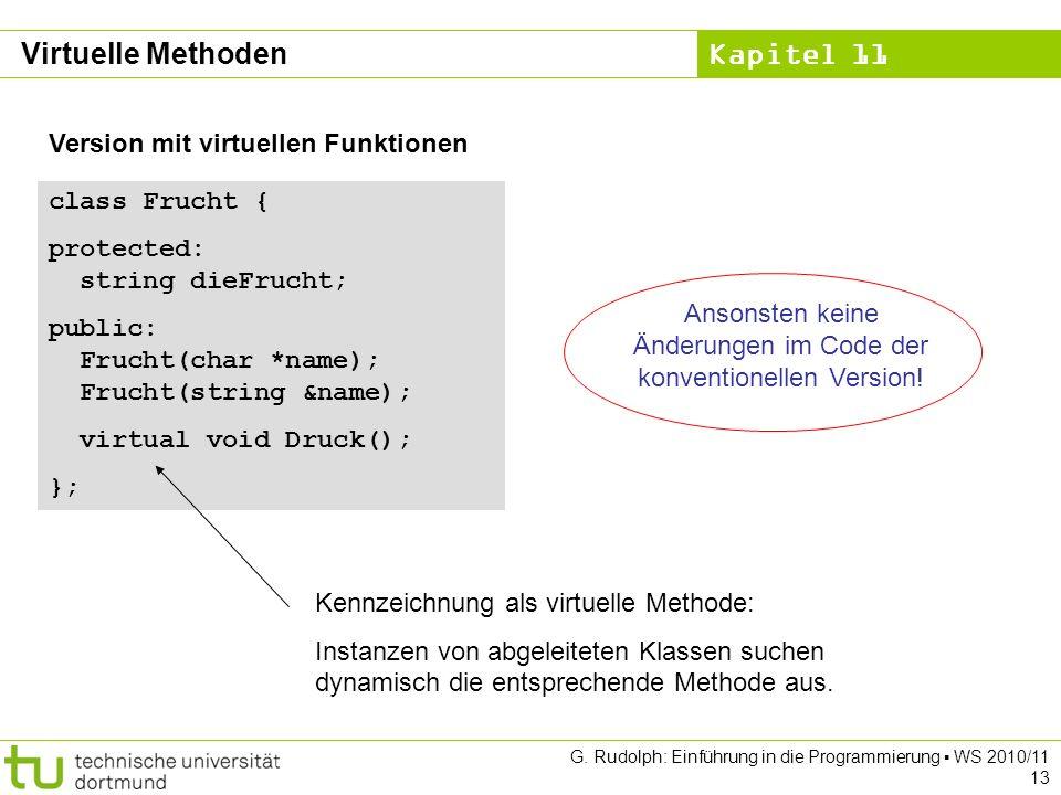Kapitel 11 G. Rudolph: Einführung in die Programmierung WS 2010/11 13 Version mit virtuellen Funktionen class Frucht { protected: string dieFrucht; pu