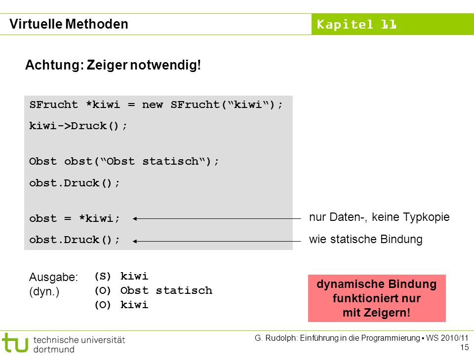 Kapitel 11 G. Rudolph: Einführung in die Programmierung WS 2010/11 15 Achtung: Zeiger notwendig! SFrucht *kiwi = new SFrucht(kiwi); kiwi->Druck(); Obs