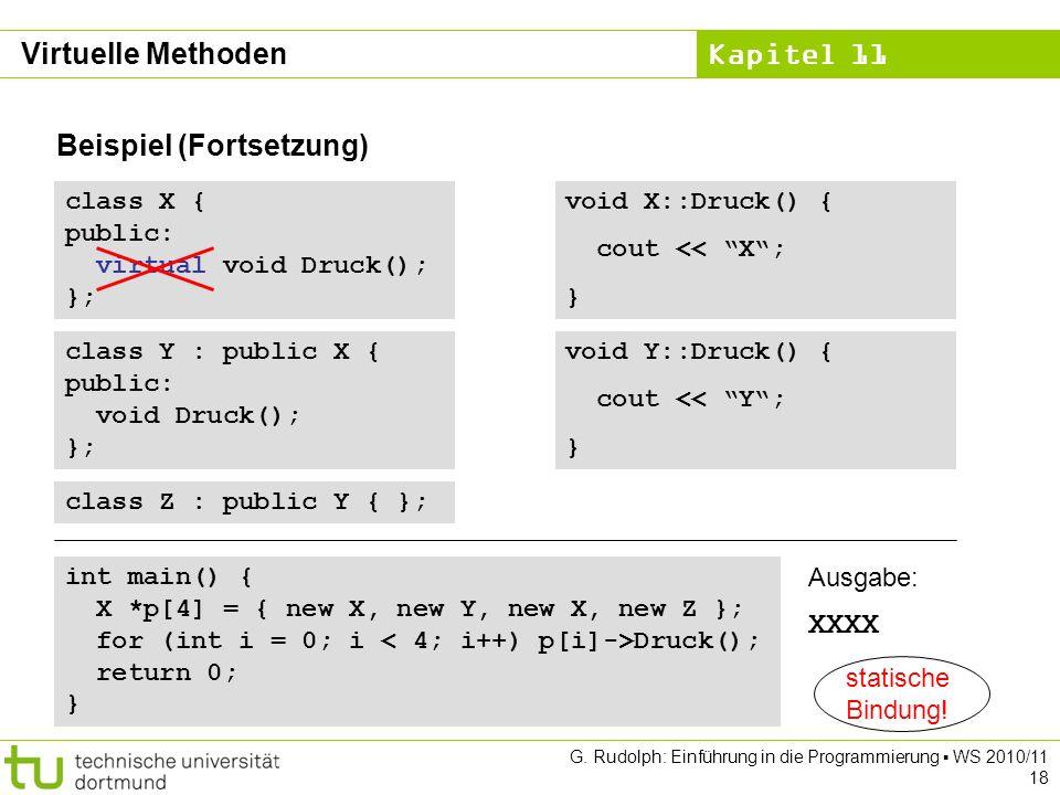 Kapitel 11 G. Rudolph: Einführung in die Programmierung WS 2010/11 18 Beispiel (Fortsetzung) class X { public: virtual void Druck(); }; class Y : publ