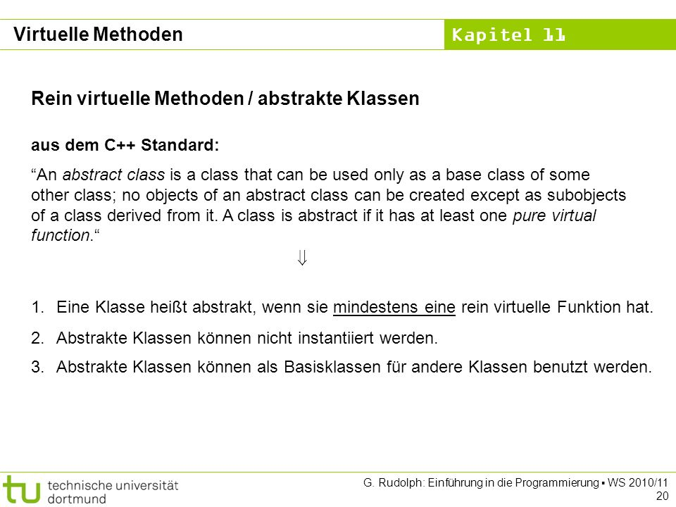 Kapitel 11 G. Rudolph: Einführung in die Programmierung WS 2010/11 20 Rein virtuelle Methoden / abstrakte Klassen aus dem C++ Standard: An abstract cl