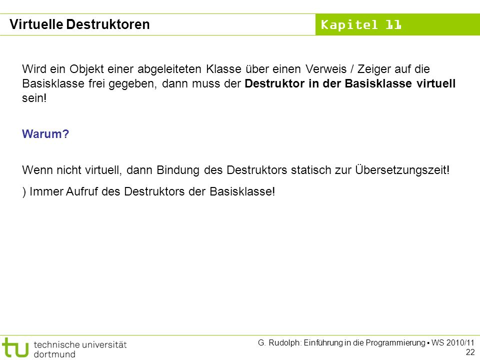 Kapitel 11 G. Rudolph: Einführung in die Programmierung WS 2010/11 22 Wird ein Objekt einer abgeleiteten Klasse über einen Verweis / Zeiger auf die Ba