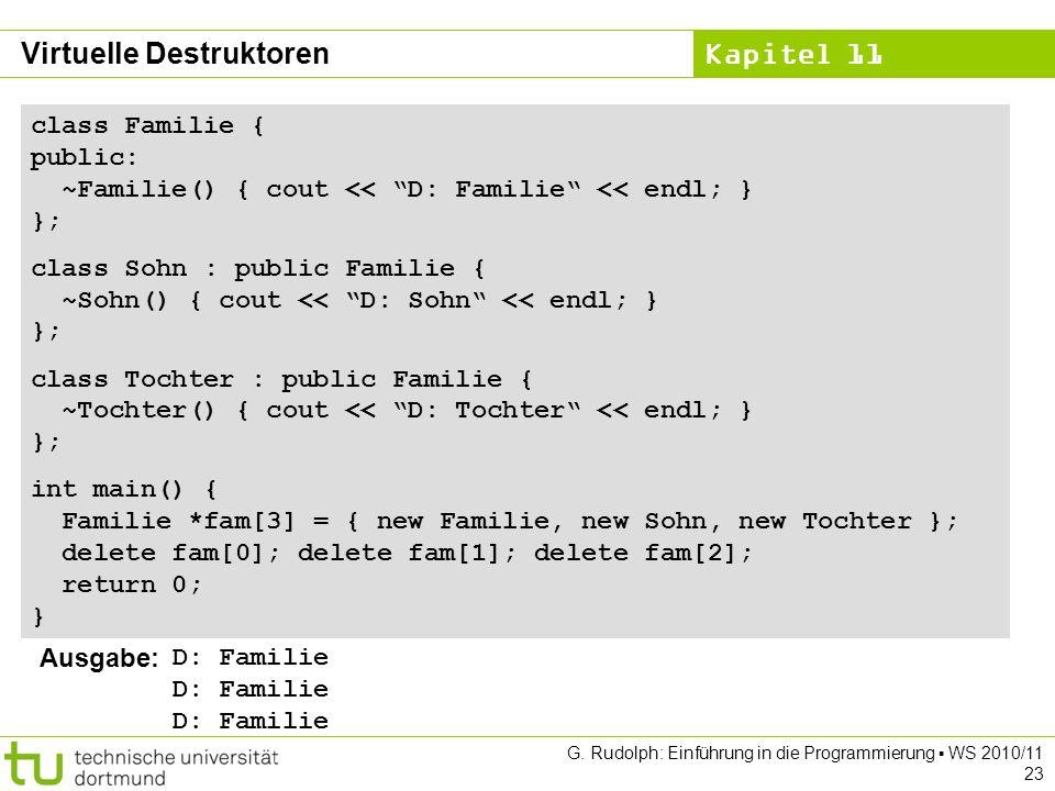 Kapitel 11 G. Rudolph: Einführung in die Programmierung WS 2010/11 23 class Familie { public: ~Familie() { cout << D: Familie << endl; } }; class Sohn